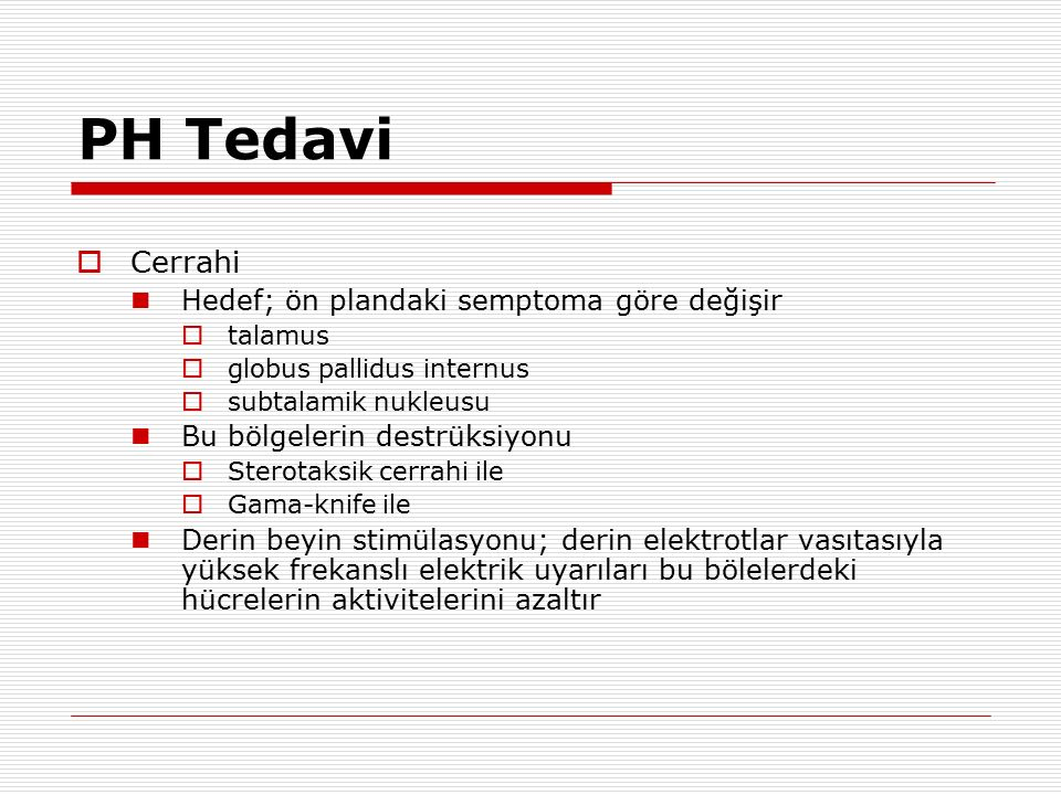 PH Tedavi  Cerrahi Hedef; ön plandaki semptoma göre değişir  talamus  globus pallidus internus  subtalamik nukleusu Bu bölgelerin destrüksiyonu 