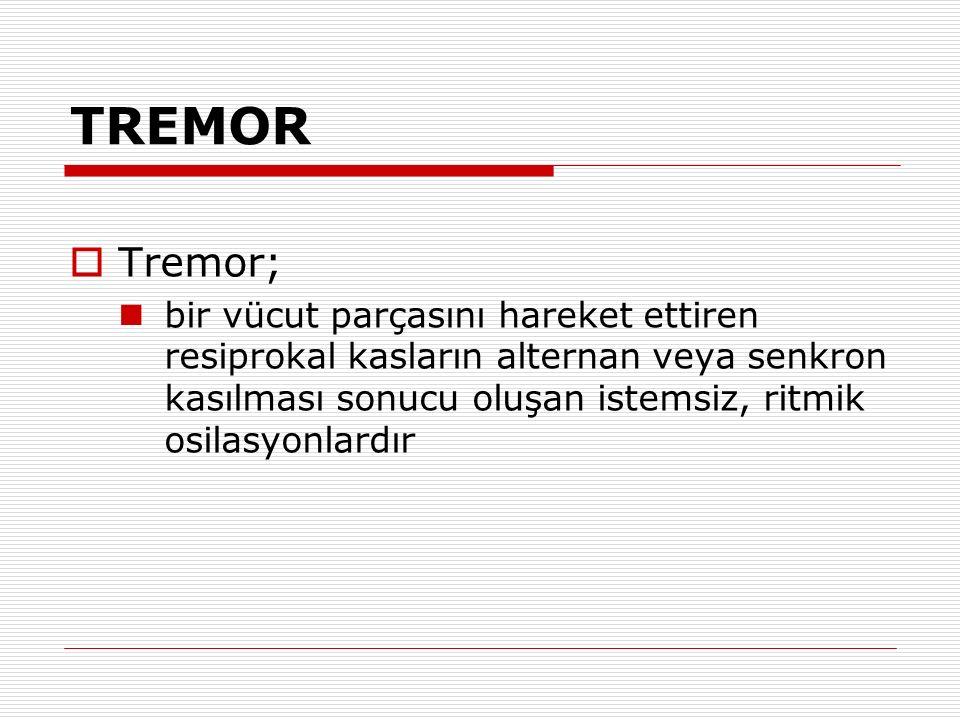 TREMOR  Tremor; bir vücut parçasını hareket ettiren resiprokal kasların alternan veya senkron kasılması sonucu oluşan istemsiz, ritmik osilasyonlardı