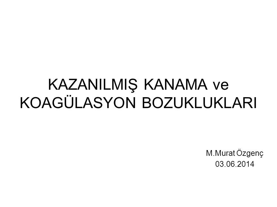 KAZANILMIŞ KANAMA ve KOAGÜLASYON BOZUKLUKLARI M.Murat Özgenç 03.06.2014