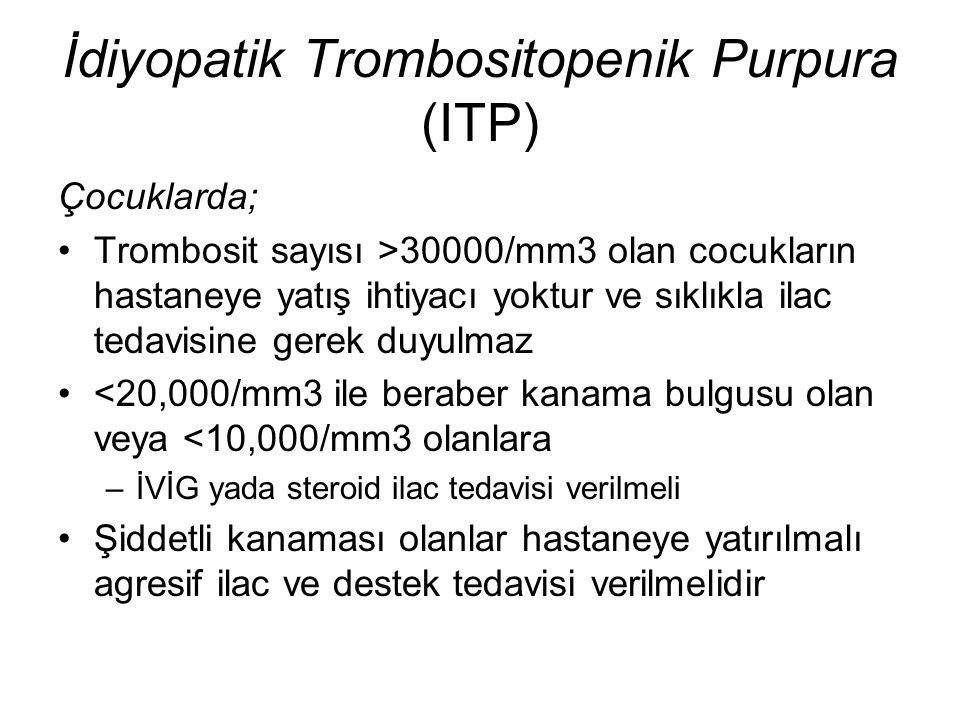 İdiyopatik Trombositopenik Purpura (ITP) Çocuklarda; Trombosit sayısı >30000/mm3 olan cocukların hastaneye yatış ihtiyacı yoktur ve sıklıkla ilac teda