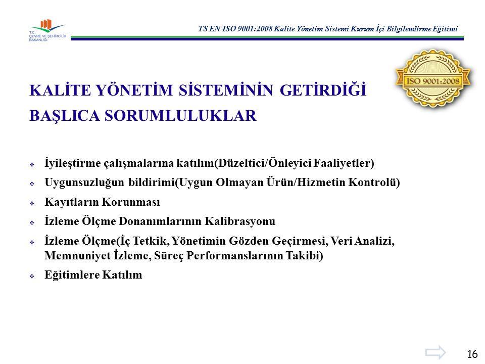 TS EN ISO 9001:2008 Kalite Yönetim Sistemi Kurum İ çi Bilgilendirme E ğ itimi 16 KALİTE YÖNETİM SİSTEMİNİN GETİRDİĞİ BAŞLICA SORUMLULUKLAR  İyileştirme çalışmalarına katılım(Düzeltici/Önleyici Faaliyetler)  Uygunsuzluğun bildirimi(Uygun Olmayan Ürün/Hizmetin Kontrolü)  Kayıtların Korunması  İzleme Ölçme Donanımlarının Kalibrasyonu  İzleme Ölçme(İç Tetkik, Yönetimin Gözden Geçirmesi, Veri Analizi, Memnuniyet İzleme, Süreç Performanslarının Takibi)  Eğitimlere Katılım