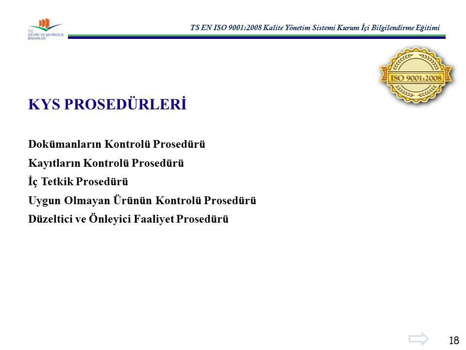 TS EN ISO 9001:2008 Kalite Yönetim Sistemi Kurum İ çi Bilgilendirme E ğ itimi 18 KYS PROSEDÜRLERİ Dokümanların Kontrolü Prosedürü Kayıtların Kontrolü Prosedürü İç Tetkik Prosedürü Uygun Olmayan Ürünün Kontrolü Prosedürü Düzeltici ve Önleyici Faaliyet Prosedürü
