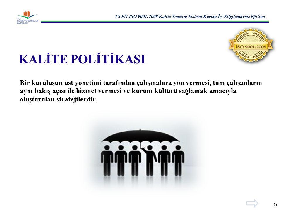 TS EN ISO 9001:2008 Kalite Yönetim Sistemi Kurum İ çi Bilgilendirme E ğ itimi 6 KALİTE POLİTİKASI Bir kuruluşun üst yönetimi tarafından çalışmalara yön vermesi, tüm çalışanların aynı bakış açısı ile hizmet vermesi ve kurum kültürü sağlamak amacıyla oluşturulan stratejilerdir.
