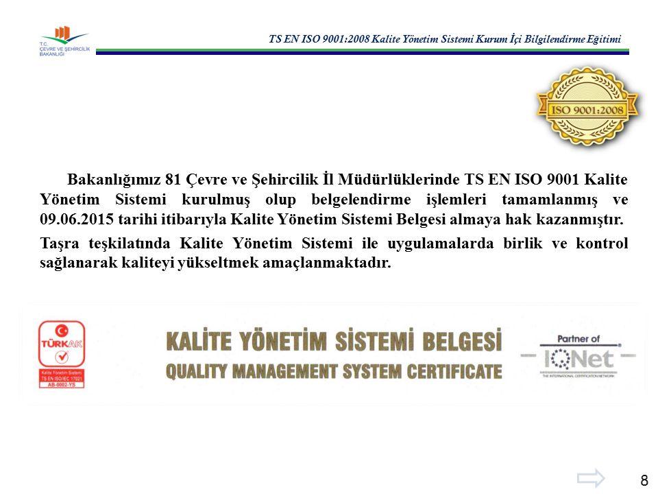 TS EN ISO 9001:2008 Kalite Yönetim Sistemi Kurum İ çi Bilgilendirme E ğ itimi 8 Bakanlığımız 81 Çevre ve Şehircilik İl Müdürlüklerinde TS EN ISO 9001 Kalite Yönetim Sistemi kurulmuş olup belgelendirme işlemleri tamamlanmış ve 09.06.2015 tarihi itibarıyla Kalite Yönetim Sistemi Belgesi almaya hak kazanmıştır.