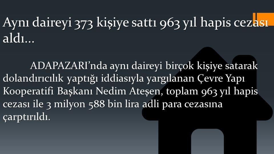 Aynı daireyi 373 kişiye sattı 963 yıl hapis cezası aldı... ADAPAZARI'nda aynı daireyi birçok kişiye satarak dolandırıcılık yaptığı iddiasıyla yargılan