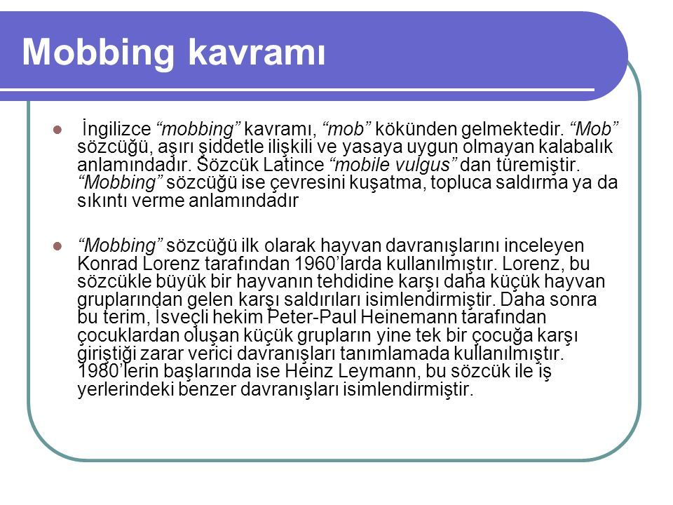 """Mobbing kavramı İngilizce """"mobbing"""" kavramı, """"mob"""" kökünden gelmektedir. """"Mob"""" sözcüğü, aşırı şiddetle ilişkili ve yasaya uygun olmayan kalabalık anla"""