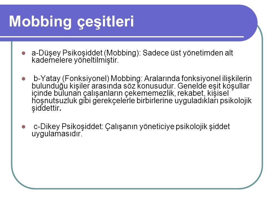 Mobbing çeşitleri a-Düşey Psikoşiddet (Mobbing): Sadece üst yönetimden alt kademelere yöneltilmiştir. b-Yatay (Fonksiyonel) Mobbing: Aralarında fonksi