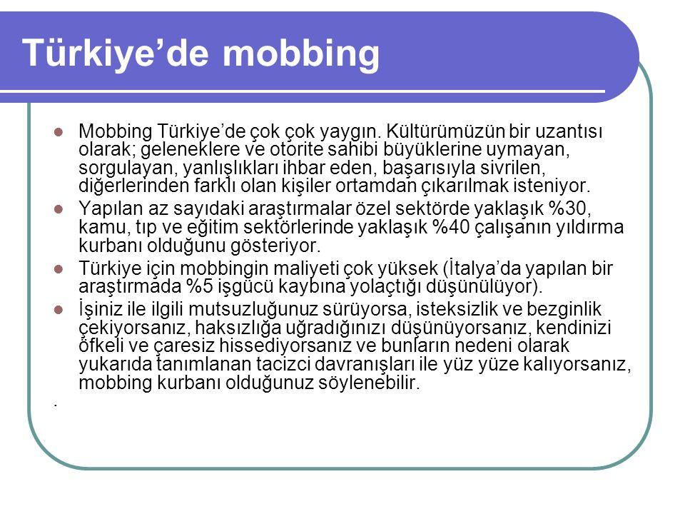 Türkiye'de mobbing Mobbing Türkiye'de çok çok yaygın. Kültürümüzün bir uzantısı olarak; geleneklere ve otorite sahibi büyüklerine uymayan, sorgulayan,