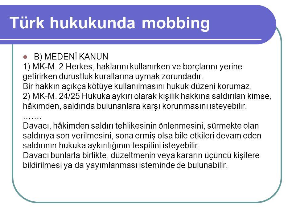 Türk hukukunda mobbing B) MEDENİ KANUN 1) MK-M. 2 Herkes, haklarını kullanırken ve borçlarını yerine getirirken dürüstlük kurallarına uymak zorundadır