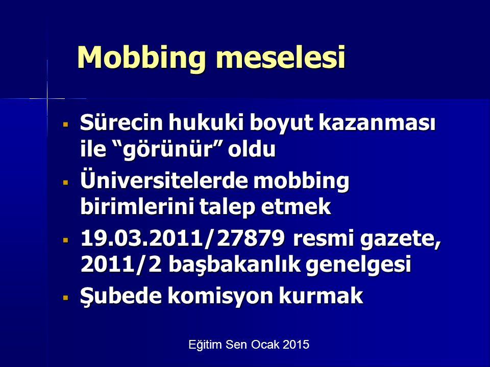 Eğitim Sen Ocak 2015 Mobbing meselesi  Sürecin hukuki boyut kazanması ile görünür oldu  Üniversitelerde mobbing birimlerini talep etmek  19.03.2011/27879 resmi gazete, 2011/2 başbakanlık genelgesi  Şubede komisyon kurmak