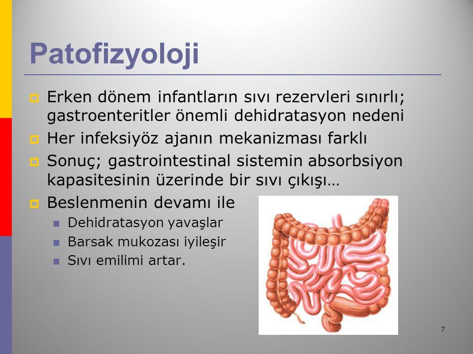 7 Patofizyoloji  Erken dönem infantların sıvı rezervleri sınırlı; gastroenteritler önemli dehidratasyon nedeni  Her infeksiyöz ajanın mekanizması farklı  Sonuç; gastrointestinal sistemin absorbsiyon kapasitesinin üzerinde bir sıvı çıkışı…  Beslenmenin devamı ile Dehidratasyon yavaşlar Barsak mukozası iyileşir Sıvı emilimi artar.