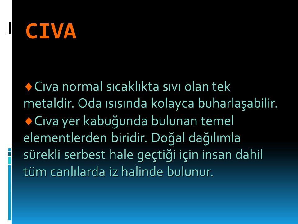 CIVA  Cıva normal sıcaklıkta sıvı olan tek metaldir.