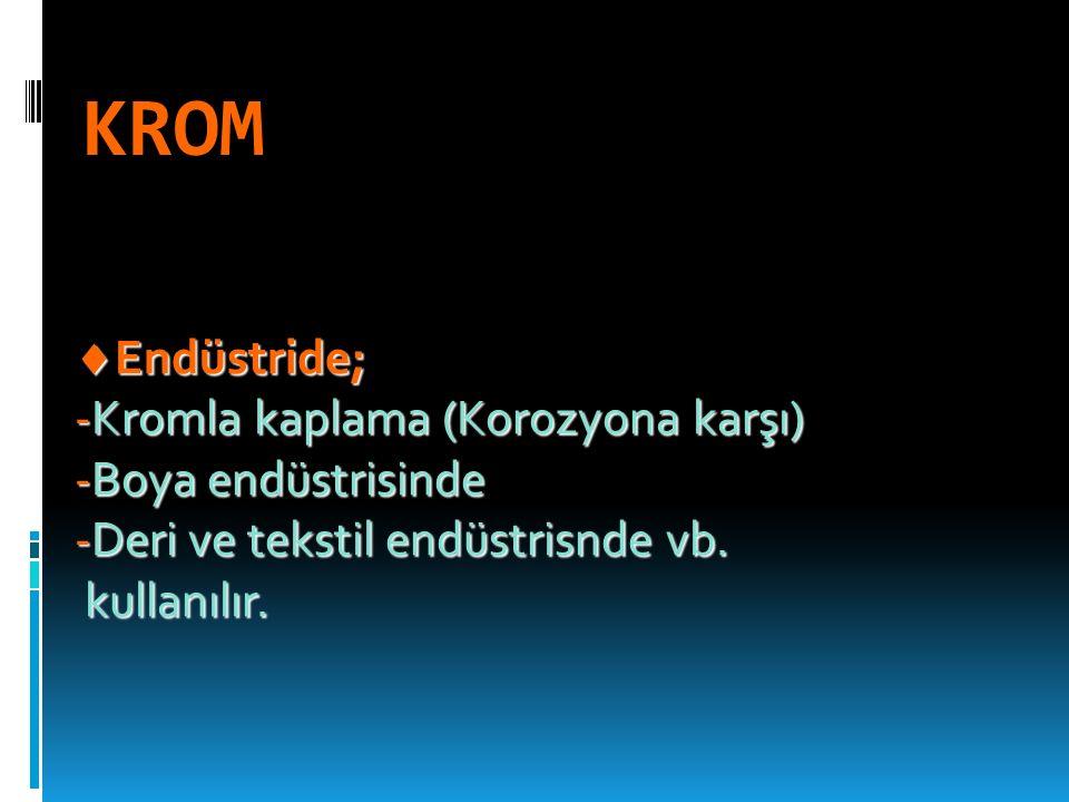 KROM  Endüstride; -Kromla kaplama (Korozyona karşı) -Boya endüstrisinde -Deri ve tekstil endüstrisnde vb.