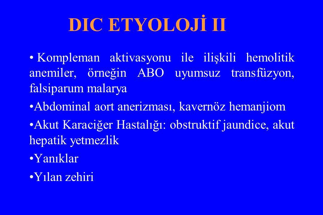 DIC ETYOLOJİ II Kompleman aktivasyonu ile ilişkili hemolitik anemiler, örneğin ABO uyumsuz transfüzyon, falsiparum malarya Abdominal aort anerizması,
