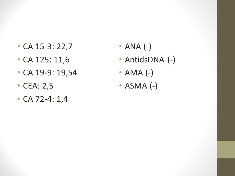 CA 15-3: 22,7 CA 125: 11,6 CA 19-9: 19,54 CEA: 2,5 CA 72-4: 1,4 ANA (-) AntidsDNA (-) AMA (-) ASMA (-)