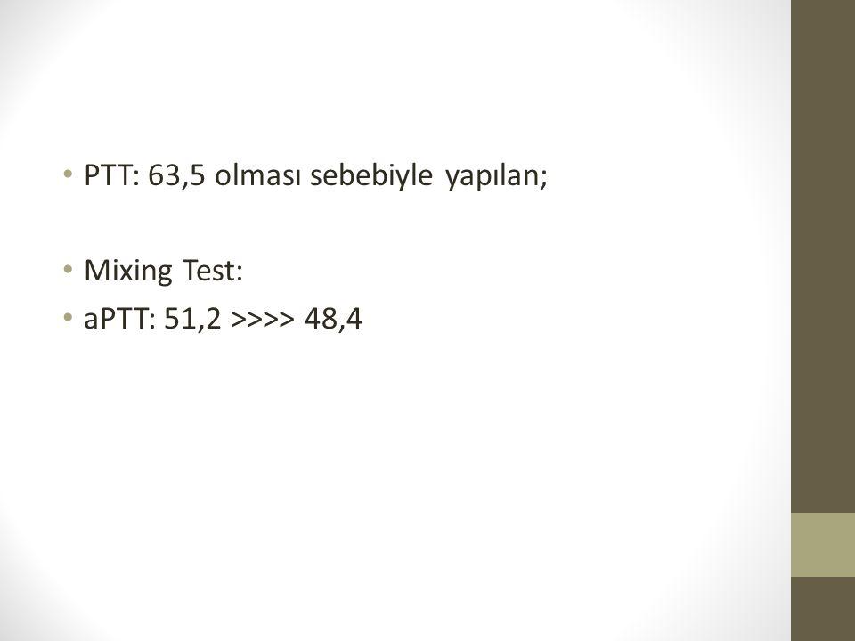 PTT: 63,5 olması sebebiyle yapılan; Mixing Test: aPTT: 51,2 >>>> 48,4