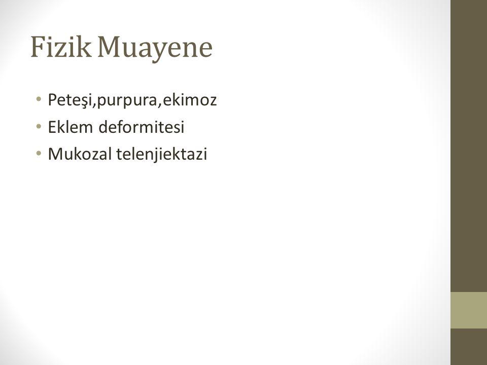 Fizik Muayene Peteşi,purpura,ekimoz Eklem deformitesi Mukozal telenjiektazi