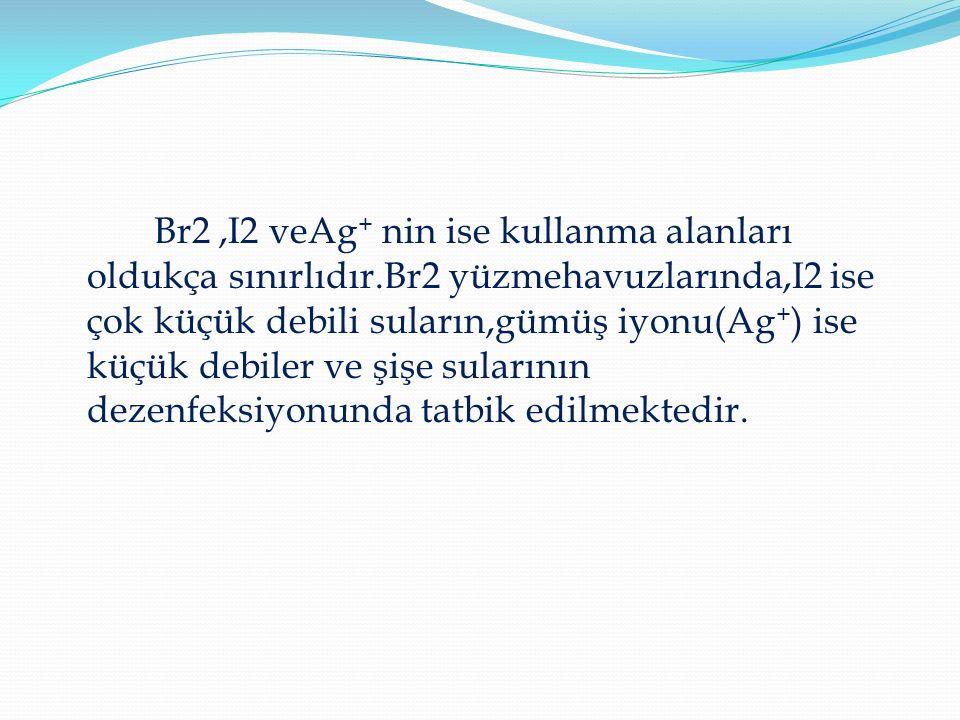 Br2,I2 veAg + nin ise kullanma alanları oldukça sınırlıdır.Br2 yüzmehavuzlarında,I2 ise çok küçük debili suların,gümüş iyonu(Ag + ) ise küçük debiler ve şişe sularının dezenfeksiyonunda tatbik edilmektedir.