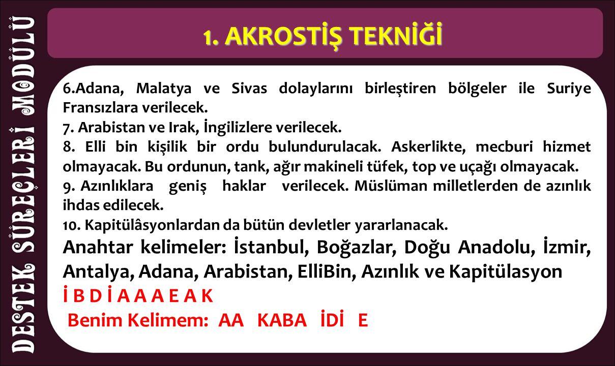 1. AKROSTİŞ TEKNİĞİ 6.Adana, Malatya ve Sivas dolaylarını birleştiren bölgeler ile Suriye Fransızlara verilecek. 7. Arabistan ve Irak, İngilizlere v