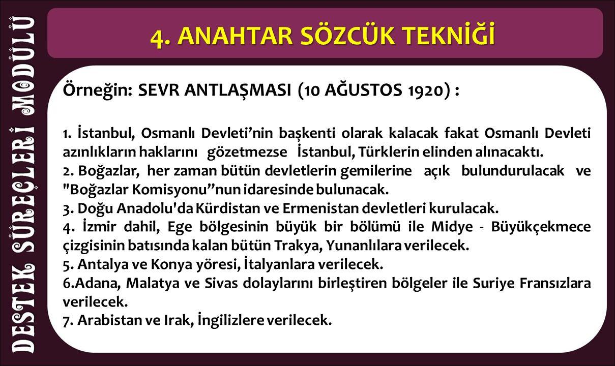 4. ANAHTAR SÖZCÜK TEKNİĞİ Örneğin: SEVR ANTLAŞMASI (10 AĞUSTOS 1920) : 1. İstanbul, Osmanlı Devleti'nin başkenti olarak kalacak fakat Osmanlı Devleti