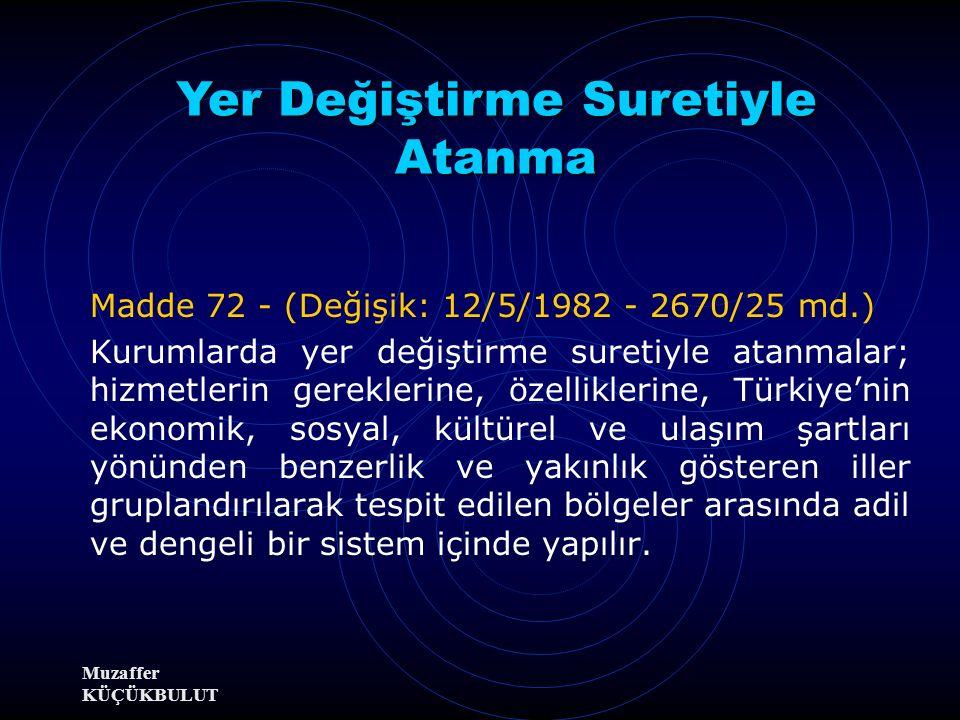 Muzaffer KÜÇÜKBULUT Madde 72 - (Değişik: 12/5/1982 - 2670/25 md.) Kurumlarda yer değiştirme suretiyle atanmalar; hizmetlerin gereklerine, özelliklerine, Türkiye'nin ekonomik, sosyal, kültürel ve ulaşım şartları yönünden benzerlik ve yakınlık gösteren iller gruplandırılarak tespit edilen bölgeler arasında adil ve dengeli bir sistem içinde yapılır.