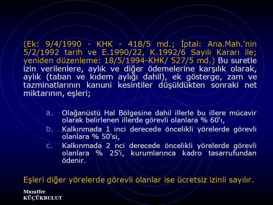 (Ek: 9/4/1990 - KHK - 418/5 md.; İptal: Ana.Mah. nin 5/2/1992 tarih ve E.1990/22, K.1992/6 Sayılı Kararı ile; yeniden düzenleme: 18/5/1994-KHK/ 527/5 md.) Bu suretle izin verilenlere, aylık ve diğer ödemelerine karşılık olarak, aylık (taban ve kıdem aylığı dahil), ek gösterge, zam ve tazminatlarının kanuni kesintiler düşüldükten sonraki net miktarının, eşleri; a.