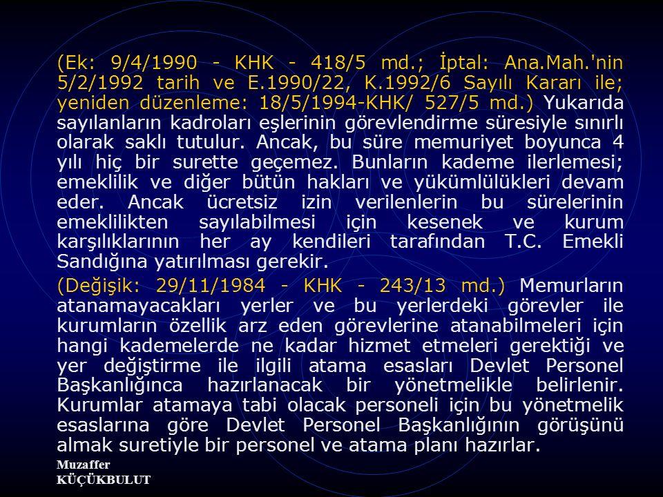 Muzaffer KÜÇÜKBULUT (Ek: 9/4/1990 - KHK - 418/5 md.; İptal: Ana.Mah. nin 5/2/1992 tarih ve E.1990/22, K.1992/6 Sayılı Kararı ile; yeniden düzenleme: 18/5/1994-KHK/ 527/5 md.) Yukarıda sayılanların kadroları eşlerinin görevlendirme süresiyle sınırlı olarak saklı tutulur.