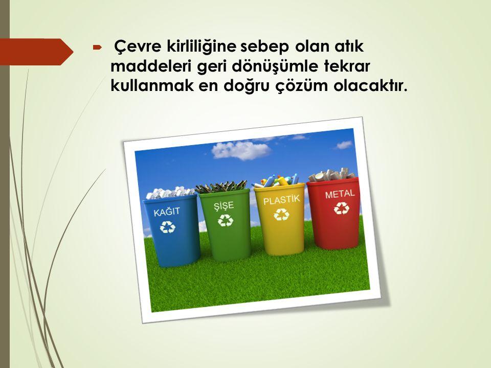  Çevre kirliliğine sebep olan atık maddeleri geri dönüşümle tekrar kullanmak en doğru çözüm olacaktır.