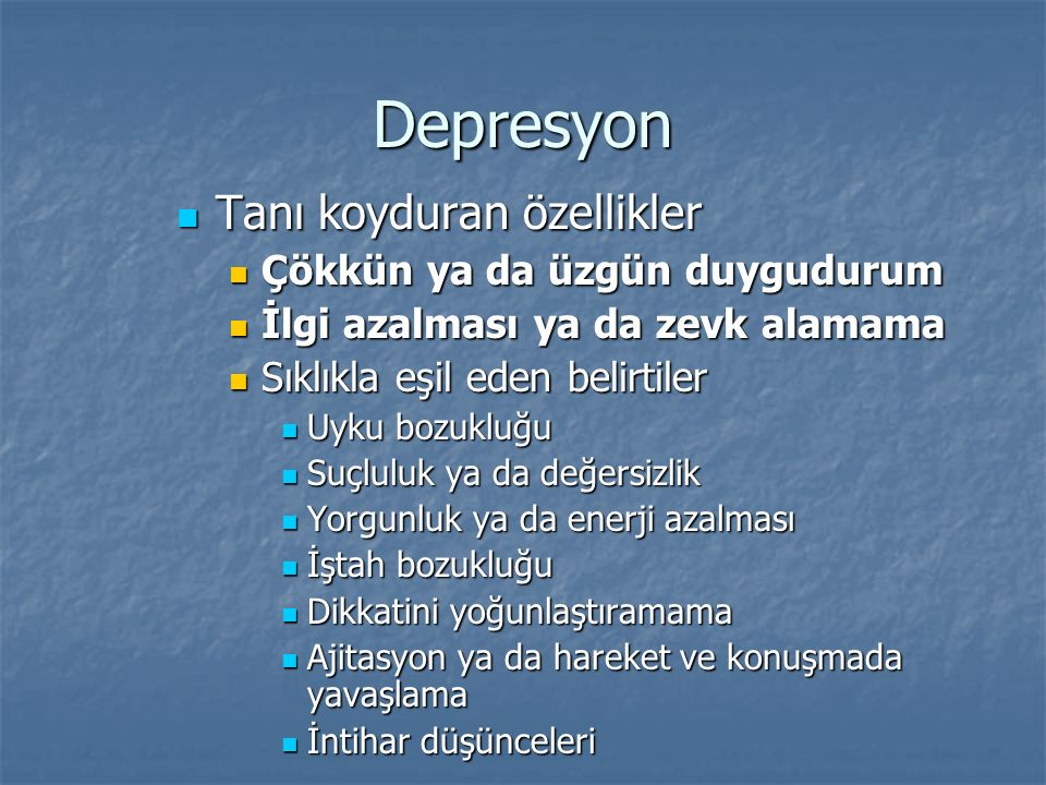 Depresyon Tanı koyduran özellikler Tanı koyduran özellikler Çökkün ya da üzgün duygudurum Çökkün ya da üzgün duygudurum İlgi azalması ya da zevk alama