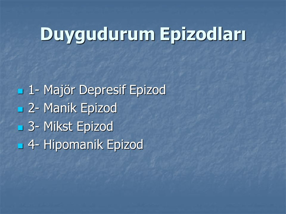 Duygudurum Epizodları 1- Majör Depresif Epizod 1- Majör Depresif Epizod 2- Manik Epizod 2- Manik Epizod 3- Mikst Epizod 3- Mikst Epizod 4- Hipomanik E