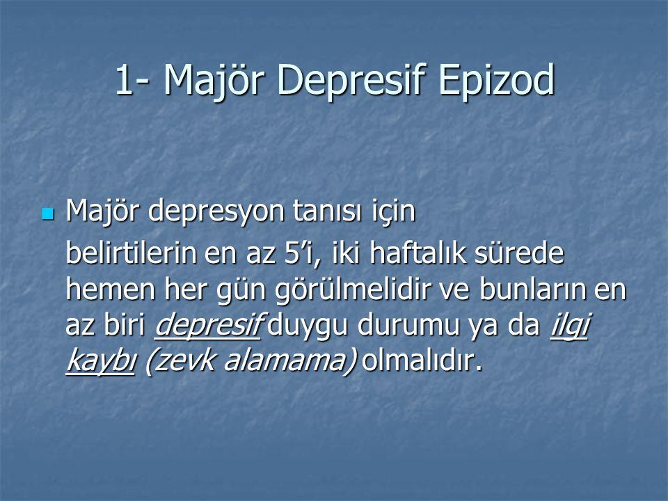 1- Majör Depresif Epizod Majör depresyon tanısı için Majör depresyon tanısı için belirtilerin en az 5'i, iki haftalık sürede hemen her gün görülmelidi
