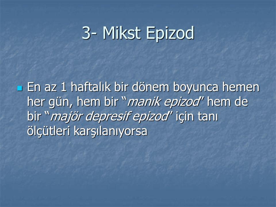"""3- Mikst Epizod En az 1 haftalık bir dönem boyunca hemen her gün, hem bir """"manik epizod"""" hem de bir """"majör depresif epizod"""" için tanı ölçütleri karşıl"""