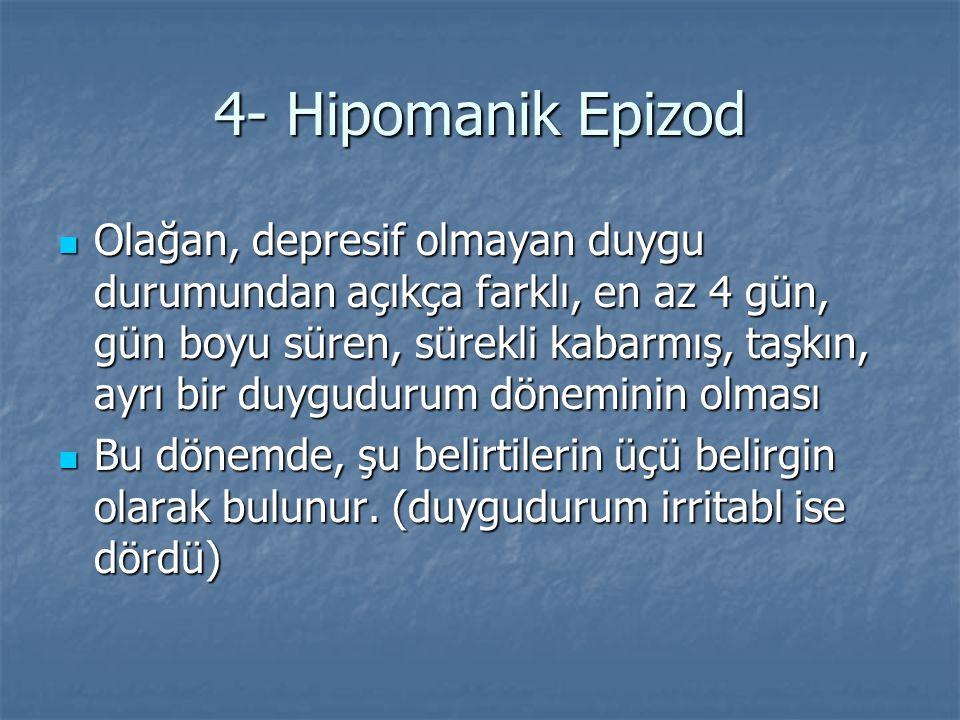 4- Hipomanik Epizod Olağan, depresif olmayan duygu durumundan açıkça farklı, en az 4 gün, gün boyu süren, sürekli kabarmış, taşkın, ayrı bir duyguduru