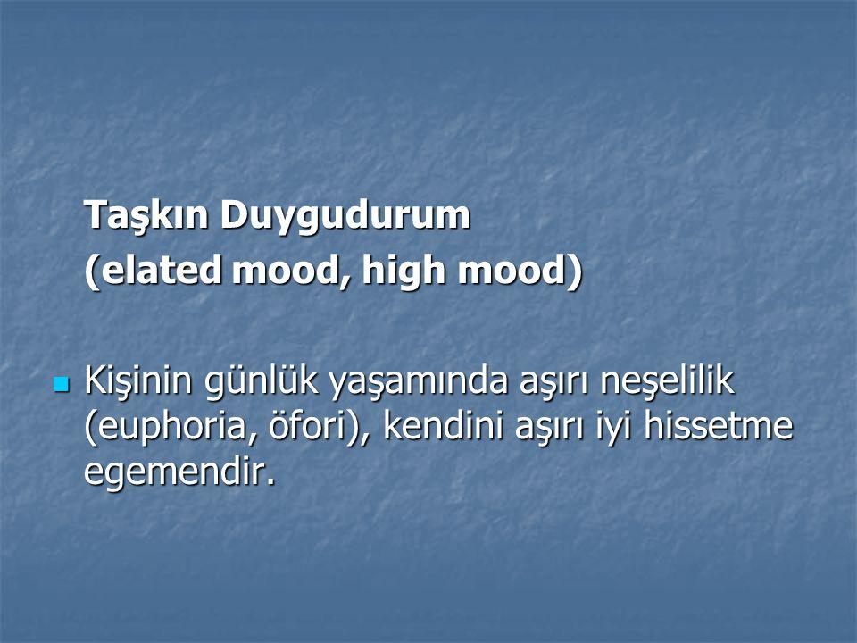 Taşkın Duygudurum (elated mood, high mood) Kişinin günlük yaşamında aşırı neşelilik (euphoria, öfori), kendini aşırı iyi hissetme egemendir. Kişinin g