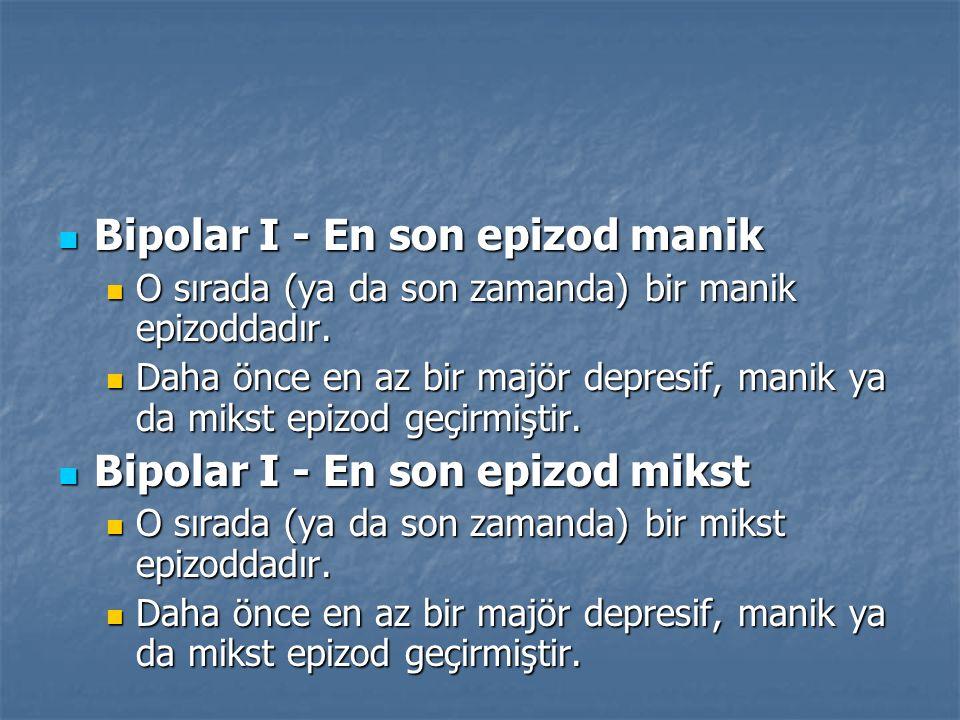 Bipolar I - En son epizod manik Bipolar I - En son epizod manik O sırada (ya da son zamanda) bir manik epizoddadır. O sırada (ya da son zamanda) bir m