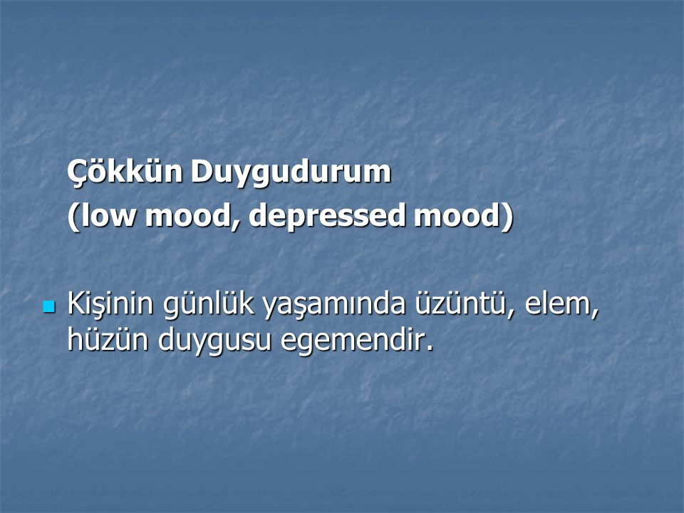 Çökkün Duygudurum (low mood, depressed mood) Kişinin günlük yaşamında üzüntü, elem, hüzün duygusu egemendir. Kişinin günlük yaşamında üzüntü, elem, hü