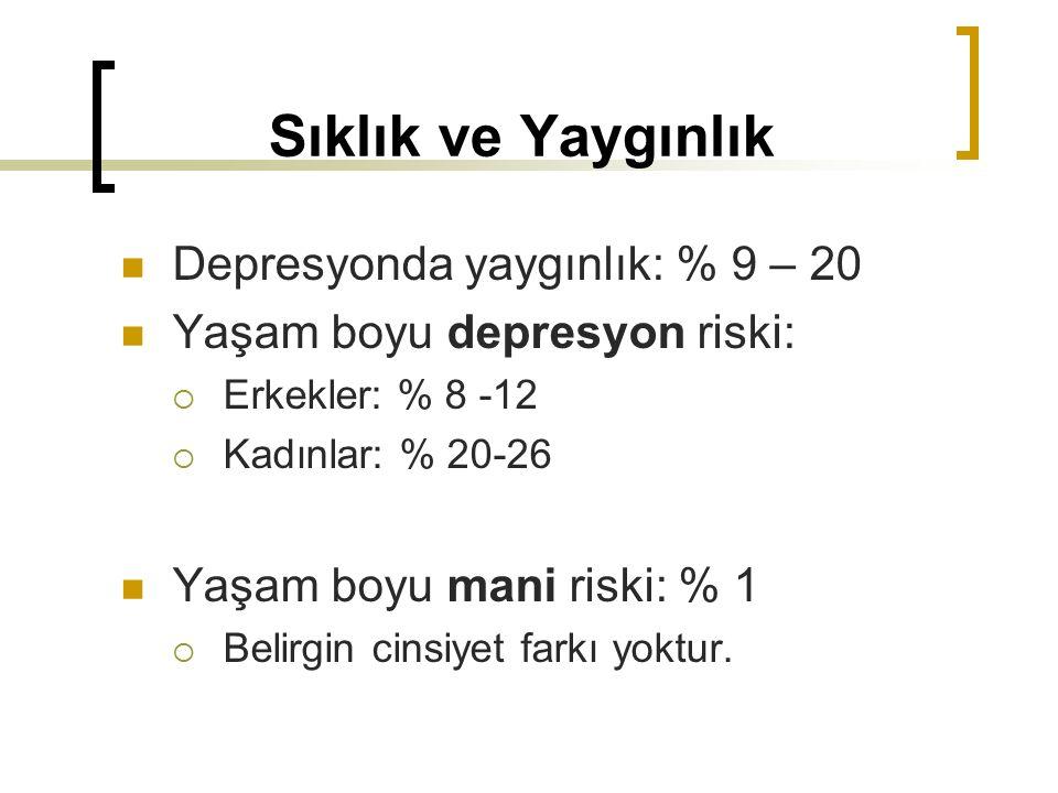 Sıklık ve Yaygınlık Depresyonda yaygınlık: % 9 – 20 Yaşam boyu depresyon riski:  Erkekler: % 8 -12  Kadınlar: % 20-26 Yaşam boyu mani riski: % 1  B