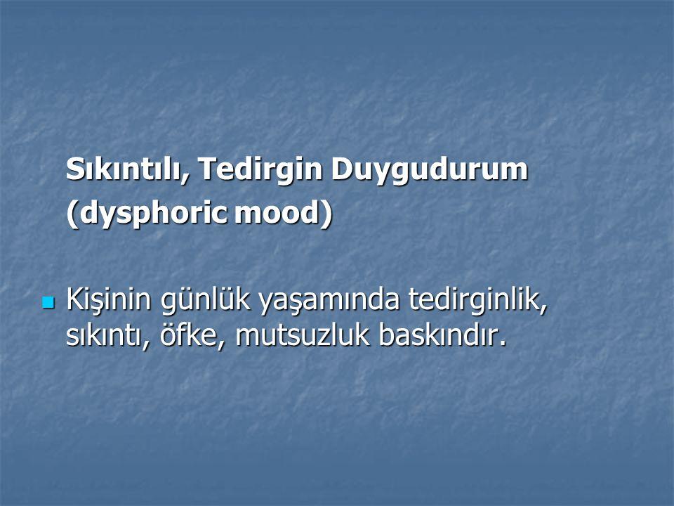 Sıkıntılı, Tedirgin Duygudurum (dysphoric mood) Kişinin günlük yaşamında tedirginlik, sıkıntı, öfke, mutsuzluk baskındır. Kişinin günlük yaşamında ted