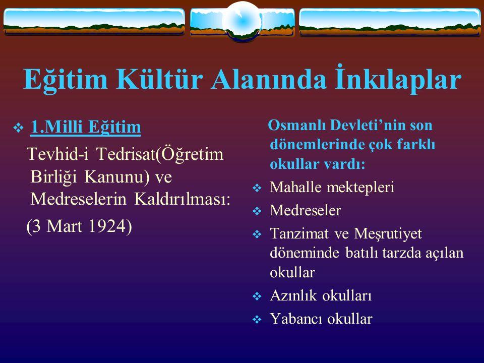 Eğitim Kültür Alanında İnkılaplar 11.Milli Eğitim Tevhid-i Tedrisat(Öğretim Birliği Kanunu) ve Medreselerin Kaldırılması: (3 Mart 1924) Osmanlı Devleti'nin son dönemlerinde çok farklı okullar vardı: MMahalle mektepleri MMedreseler TTanzimat ve Meşrutiyet döneminde batılı tarzda açılan okullar AAzınlık okulları YYabancı okullar