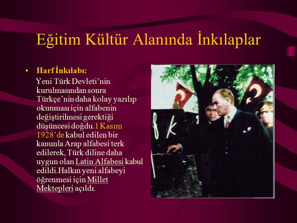Eğitim Kültür Alanında İnkılaplar Harf İnkılabı: Yeni Türk Devleti'nin kurulmasından sonra Türkçe'nin daha kolay yazılıp okunması için alfabenin değiştirilmesi gerektiği düşüncesi doğdu.1 Kasım 1928'de kabul edilen bir kanunla Arap alfabesi terk edilerek, Türk diline daha uygun olan Latin Alfabesi kabul edildi.Halkın yeni alfabeyi öğrenmesi için Millet Mektepleri açıldı.