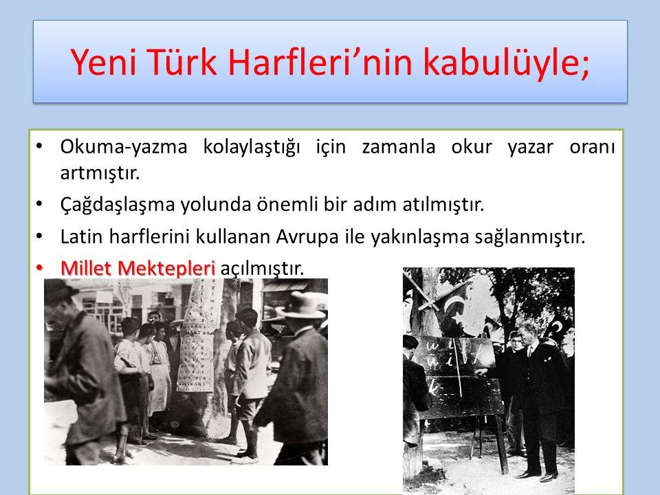 Yeni Türk Harfleri'nin kabulüyle; Okuma-yazma kolaylaştığı için zamanla okur yazar oranı artmıştır. Çağdaşlaşma yolunda önemli bir adım atılmıştır. La