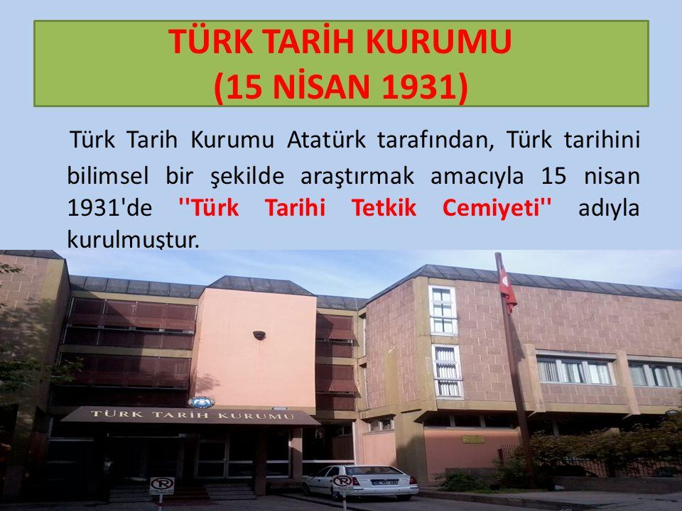 TÜRK TARİH KURUMU (15 NİSAN 1931) Türk Tarih Kurumu Atatürk tarafından, Türk tarihini bilimsel bir şekilde araştırmak amacıyla 15 nisan 1931 de Türk Tarihi Tetkik Cemiyeti adıyla kurulmuştur.