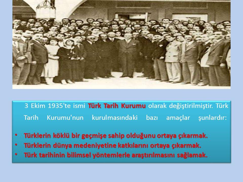 Türk Tarih Kurumu 3 Ekim 1935'te ismi Türk Tarih Kurumu olarak değiştirilmiştir. Türk Tarih Kurumu'nun kurulmasındaki bazı amaçlar şunlardır: Türkleri