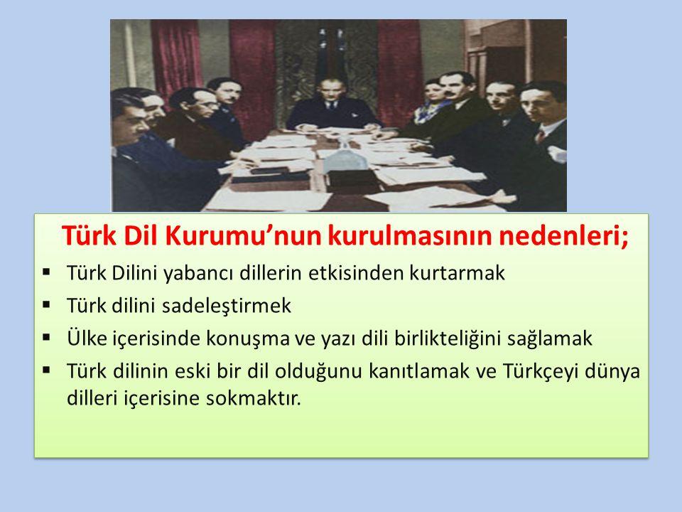 Türk Dil Kurumu'nun kurulmasının nedenleri;  Türk Dilini yabancı dillerin etkisinden kurtarmak  Türk dilini sadeleştirmek  Ülke içerisinde konuşma