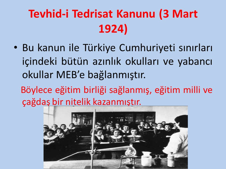 Tevhid-i Tedrisat Kanunu (3 Mart 1924) Bu kanun ile Türkiye Cumhuriyeti sınırları içindeki bütün azınlık okulları ve yabancı okullar MEB'e bağlanmıştır.