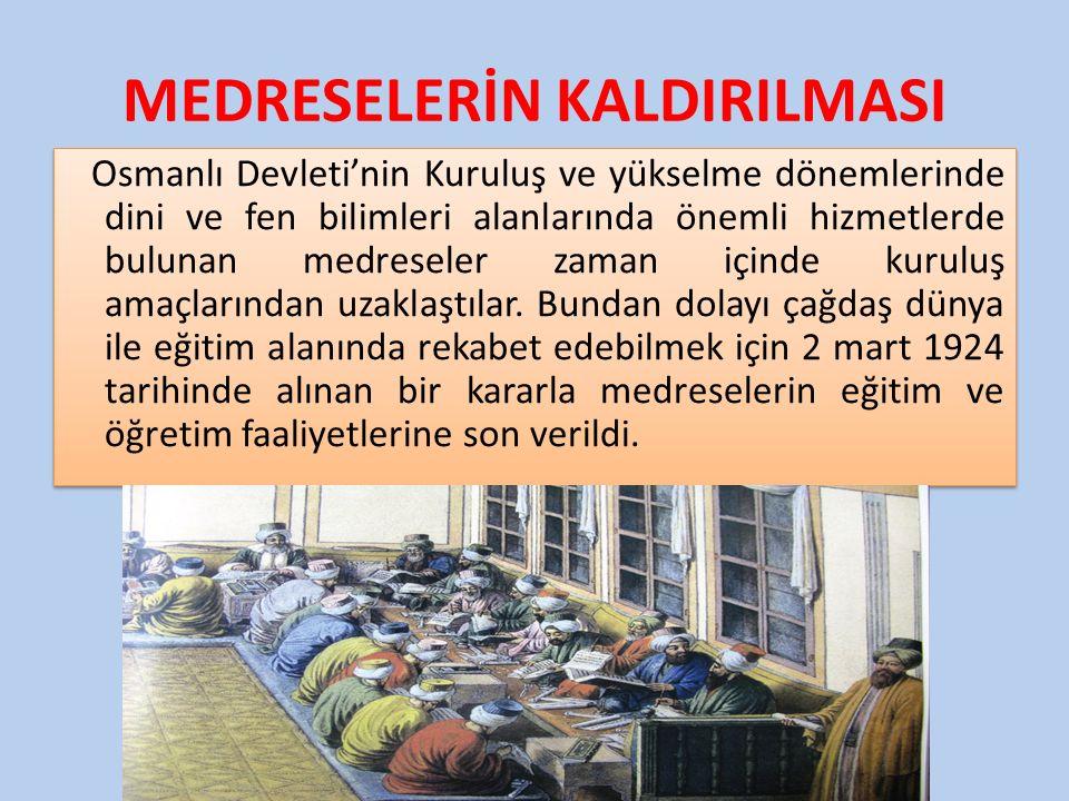 MEDRESELERİN KALDIRILMASI Osmanlı Devleti'nin Kuruluş ve yükselme dönemlerinde dini ve fen bilimleri alanlarında önemli hizmetlerde bulunan medreseler zaman içinde kuruluş amaçlarından uzaklaştılar.
