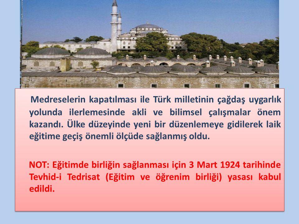 Medreselerin kapatılması ile Türk milletinin çağdaş uygarlık yolunda ilerlemesinde akli ve bilimsel çalışmalar önem kazandı.