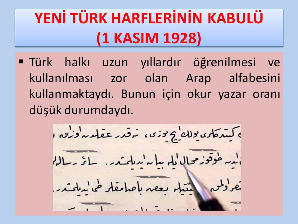 YENİ TÜRK HARFLERİNİN KABULÜ (1 KASIM 1928)  Türk halkı uzun yıllardır öğrenilmesi ve kullanılması zor olan Arap alfabesini kullanmaktaydı. Bunun içi