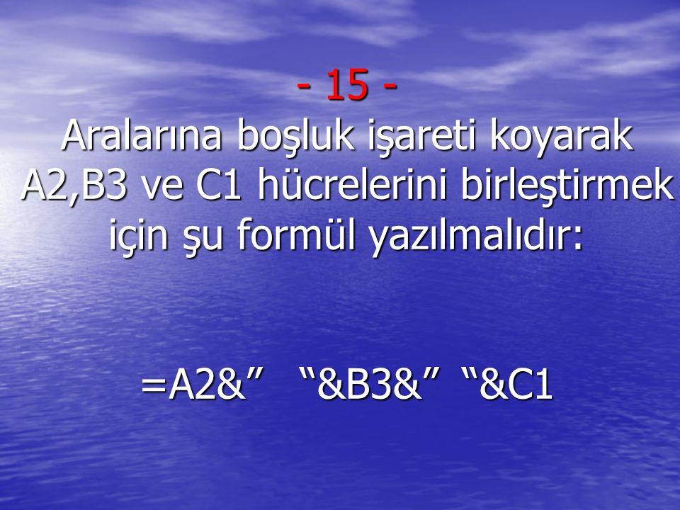 """- 15 - Aralarına boşluk işareti koyarak A2,B3 ve C1 hücrelerini birleştirmek için şu formül yazılmalıdır: =A2&"""" """"&B3&"""" """"&C1"""