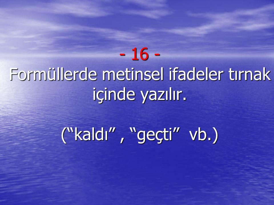 """- 16 - Formüllerde metinsel ifadeler tırnak içinde yazılır. (""""kaldı"""", """"geçti"""" vb.)"""